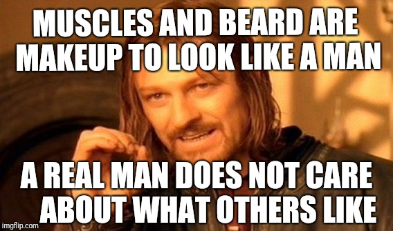 MUSCLES AND BEARD ARE MAKEUP TO LOOK LIKE A MAN A REAL MAN DOES NOT CARE    ABOUT WHAT OTHERS LIKE | image tagged in memes,one does not simply | made w/ Imgflip meme maker