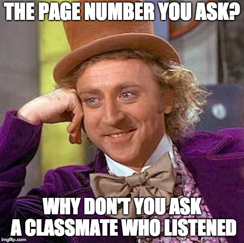 Teachers be like... |  THE PAGE NUMBER YOU ASK? WHY DON'T YOU ASK A CLASSMATE WHO LISTENED | image tagged in memes,creepy condescending wonka,school,funny,relatable | made w/ Imgflip meme maker