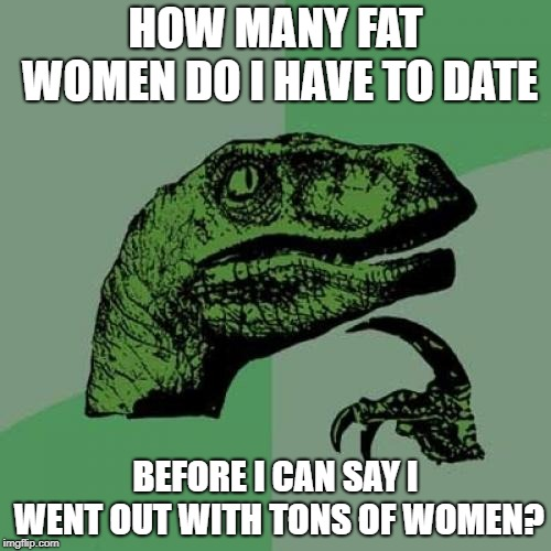 Philosoraptor Meme | HOW MANY FAT WOMEN DO I HAVE TO DATE BEFORE I CAN SAY I WENT OUT WITH TONS OF WOMEN? | image tagged in memes,philosoraptor | made w/ Imgflip meme maker