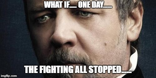 Jerkoff Javert | WHAT IF..... ONE DAY...... THE FIGHTING ALL STOPPED...... | image tagged in memes,jerkoff javert | made w/ Imgflip meme maker