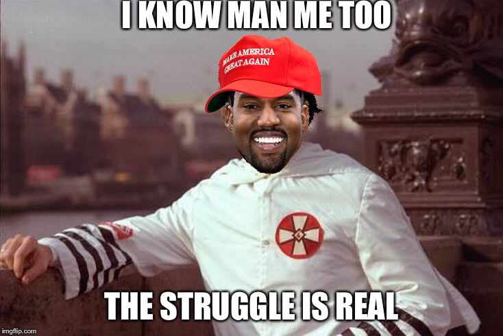 Kanye West | I KNOW MAN ME TOO THE STRUGGLE IS REAL | image tagged in kanye west | made w/ Imgflip meme maker
