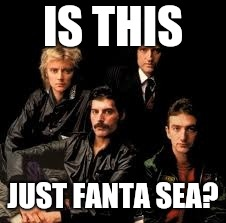 Queen Band | IS THIS JUST FANTA SEA? | image tagged in queen band | made w/ Imgflip meme maker