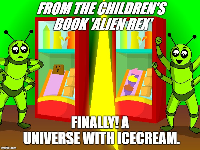 FROM THE CHILDREN'S BOOK 'ALIEN REX' FINALLY! A UNIVERSE WITH ICECREAM. | made w/ Imgflip meme maker