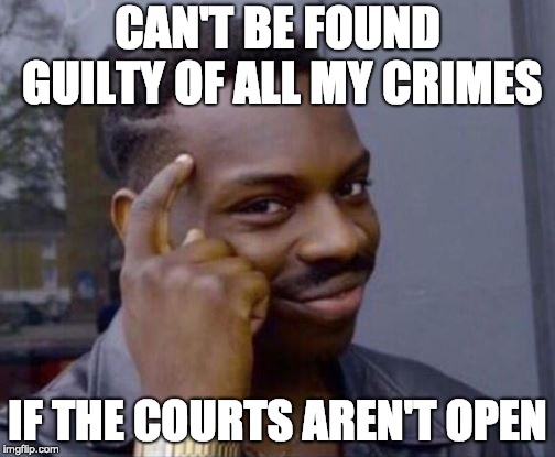 black guy pointing at head | CAN'T BE FOUND GUILTY OF ALL MY CRIMES IF THE COURTS AREN'T OPEN | image tagged in black guy pointing at head,AdviceAnimals | made w/ Imgflip meme maker