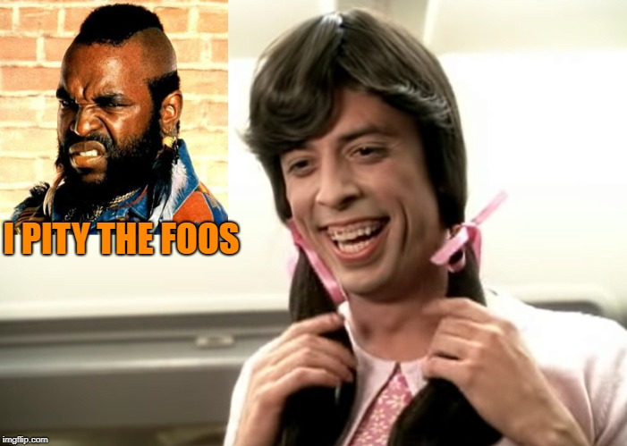 I pity the Foos | I PITY THE FOOS | image tagged in mr t,mr t pity the fool,i pity the fool,foo fighters,dave grohl | made w/ Imgflip meme maker