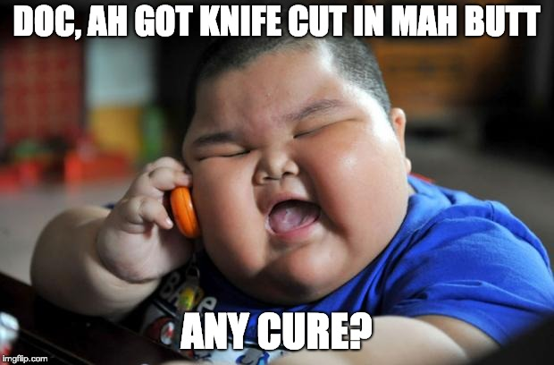 fat chinese kid | DOC, AH GOT KNIFE CUT IN MAH BUTT ANY CURE? | image tagged in fat chinese kid | made w/ Imgflip meme maker