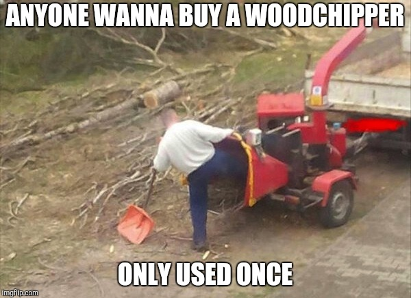 woodchipper fix | ANYONE WANNA BUY A WOODCHIPPER ONLY USED ONCE | image tagged in woodchipper fix | made w/ Imgflip meme maker