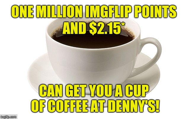Coupon not required. Price varies by locaton. (*Does not include sales tax). | ONE MILLION IMGFLIP POINTS CAN GET YOU A CUP OF COFFEE AT DENNY'S! AND $2.15* | image tagged in cup of coffee,memes,sarcasm,imgflip community,get a life,basement dweller | made w/ Imgflip meme maker