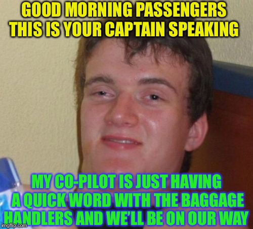 10 Guy Meme | GOOD MORNING PASSENGERS THIS IS YOUR CAPTAIN SPEAKING MY CO-PILOT IS JUST HAVING A QUICK WORD WITH THE BAGGAGE HANDLERS AND WE'LL BE ON OUR  | image tagged in memes,10 guy | made w/ Imgflip meme maker