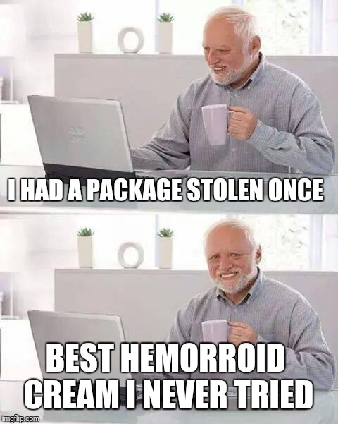 Hide the Pain Harold Meme | I HAD A PACKAGE STOLEN ONCE BEST HEMORROID CREAM I NEVER TRIED | image tagged in memes,hide the pain harold | made w/ Imgflip meme maker