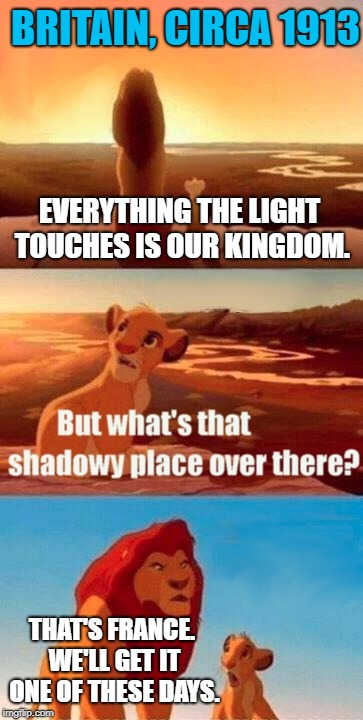 the chunnel's part of their invasion tactic | EVERYTHING THE LIGHT TOUCHES IS OUR KINGDOM. THAT'S FRANCE. WE'LL GET IT ONE OF THESE DAYS. BRITAIN, CIRCA 1913 | image tagged in memes,simba shadowy place,the lion king,british,british empire | made w/ Imgflip meme maker