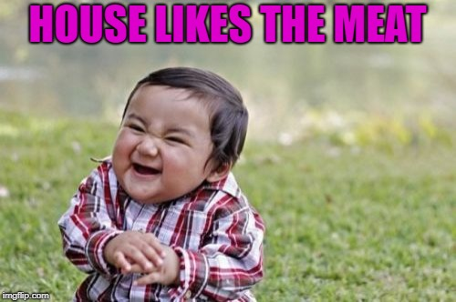 Evil Toddler Meme | HOUSE LIKES THE MEAT | image tagged in memes,evil toddler | made w/ Imgflip meme maker