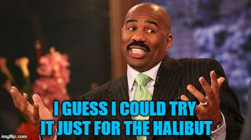 Steve Harvey Meme | I GUESS I COULD TRY IT JUST FOR THE HALIBUT | image tagged in memes,steve harvey | made w/ Imgflip meme maker