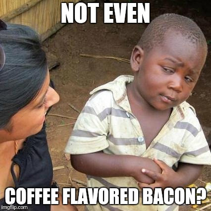 Third World Skeptical Kid Meme | NOT EVEN COFFEE FLAVORED BACON? | image tagged in memes,third world skeptical kid | made w/ Imgflip meme maker