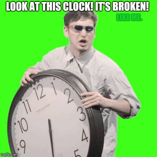 Oh look. The clock's broken.  (Like me.)  | LOOK AT THIS CLOCK! IT'S BROKEN! LIKE ME. | image tagged in it's time to stop,broken,depression | made w/ Imgflip meme maker