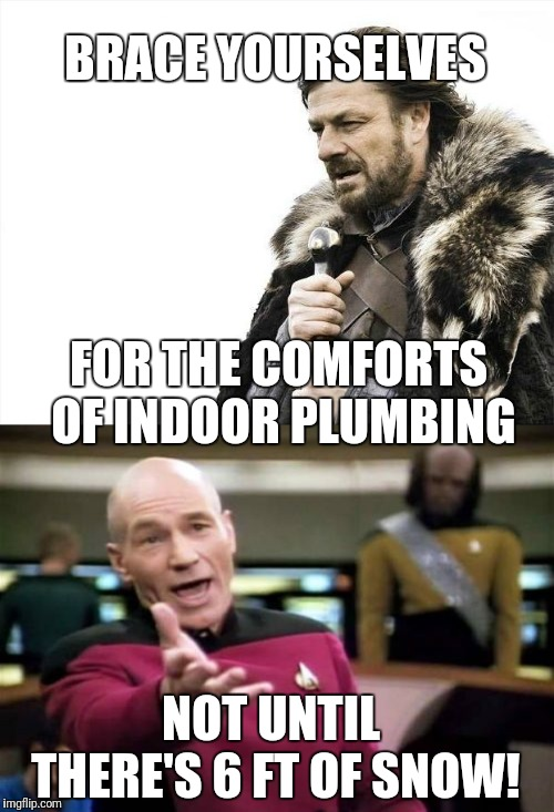BRACE YOURSELVES FOR THE COMFORTS OF INDOOR PLUMBING NOT UNTIL THERE'S 6 FT OF SNOW! | image tagged in memes,brace yourselves x is coming,picard wtf | made w/ Imgflip meme maker