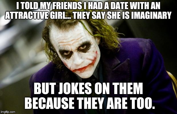 why so serious joker | I TOLD MY FRIENDS I HAD A DATE WITH AN ATTRACTIVE GIRL... THEY SAY SHE IS IMAGINARY BUT JOKES ON THEM BECAUSE THEY ARE TOO. | image tagged in why so serious joker | made w/ Imgflip meme maker