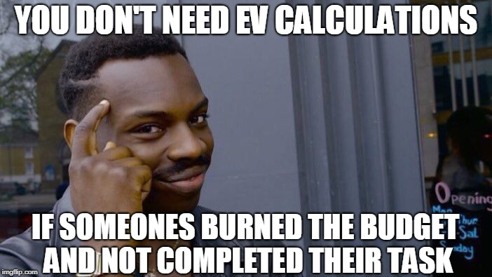 Project Management Problems.  Topical for me right now. | YOU DON'T NEED EV CALCULATIONS IF SOMEONES BURNED THE BUDGET AND NOT COMPLETED THEIR TASK | image tagged in memes,roll safe think about it,project manager | made w/ Imgflip meme maker
