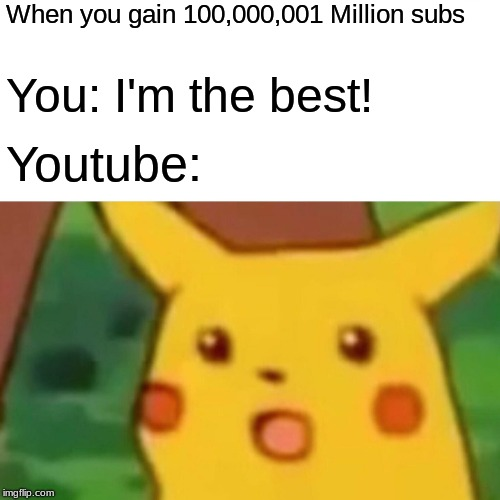 YouTube Meme | When you gain 100,000,001 Million subs You: I'm the best! Youtube: | image tagged in memes,funny,youtube,surprised pikachu,you | made w/ Imgflip meme maker