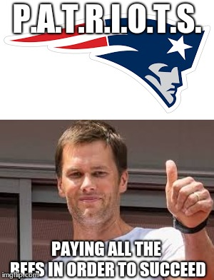 What Patriots Really Means... |  P.A.T.R.I.O.T.S. PAYING ALL THE REFS IN ORDER TO SUCCEED | image tagged in patriots logo,new england patriots,cheaters,tom brady,nfl football,patriots | made w/ Imgflip meme maker