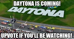 Daytona is Coming!!! |  DAYTONA IS COMING! UPVOTE IF YOU'LL BE WATCHING! | image tagged in daytona,nascar,racing,watching tv,daytona day,upvote | made w/ Imgflip meme maker