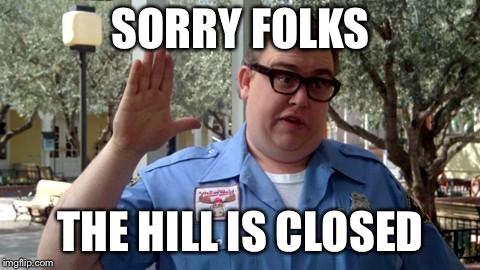Sorry Folks | SORRY FOLKS THE HILL IS CLOSED | image tagged in sorry folks | made w/ Imgflip meme maker