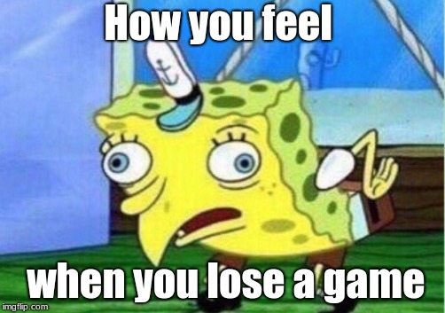Mocking Spongebob | How you feel when you lose a game | image tagged in memes,mocking spongebob | made w/ Imgflip meme maker