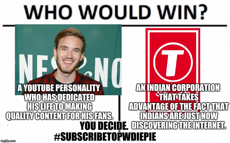 Who Would Win? |  A YOUTUBE PERSONALITY WHO HAS DEDICATED HIS LIFE TO MAKING QUALITY CONTENT FOR HIS FANS. AN INDIAN CORPORATION THAT TAKES ADVANTAGE OF THE FACT THAT INDIANS ARE JUST NOW DISCOVERING THE INTERNET. YOU DECIDE. #SUBSCRIBETOPWDIEPIE | image tagged in memes,who would win,youtube,pewdiepie,t-series | made w/ Imgflip meme maker