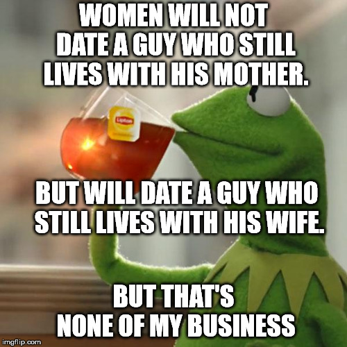 But Thats None Of My Business | WOMEN WILL NOT DATE A GUY WHO STILL LIVES WITH HIS MOTHER. BUT THAT'S NONE OF MY BUSINESS BUT WILL DATE A GUY WHO STILL LIVES WITH HIS WIFE. | image tagged in memes,but thats none of my business,kermit the frog | made w/ Imgflip meme maker