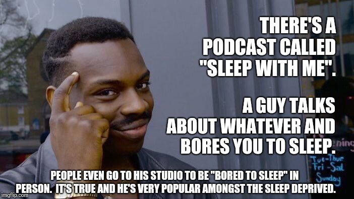 "Everyone Slept Through Our Legal Classes.  Maybe This Guy Could Read the Chapter On Torts.  That's Knock Out Stuff. | THERE'S A PODCAST CALLED ""SLEEP WITH ME"". A GUY TALKS ABOUT WHATEVER AND BORES YOU TO SLEEP. PEOPLE EVEN GO TO HIS STUDIO TO BE ""BORED TO SL 