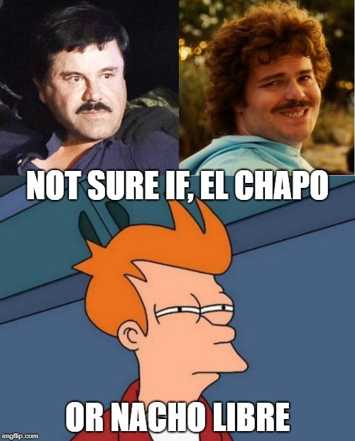 NOT SURE IF, EL CHAPO; OR NACHO LIBRE | image tagged in memes,futurama fry,nacho libre compromiso | made w/ Imgflip meme maker