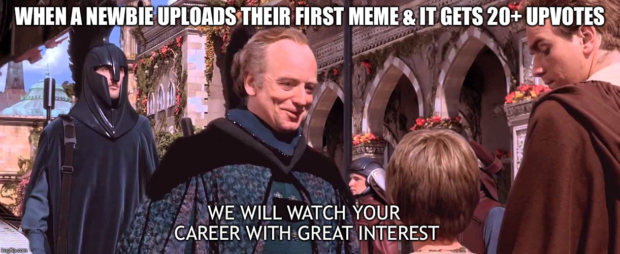Palpatine - We will watch your career with great interest | WHEN A NEWBIE UPLOADS THEIR FIRST MEME & IT GETS 20+ UPVOTES WE WILL WATCH YOUR CAREER WITH GREAT INTEREST | image tagged in palpatine - we will watch your career with great interest,imgflip,imgflip users,imgflippers,welcome to imgflip | made w/ Imgflip meme maker