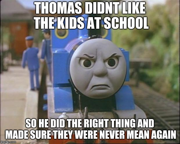 Thomas the tank engine | THOMAS DIDNT LIKE THE KIDS AT SCHOOL SO HE DID THE RIGHT THING AND MADE SURE THEY WERE NEVER MEAN AGAIN | image tagged in thomas the tank engine | made w/ Imgflip meme maker