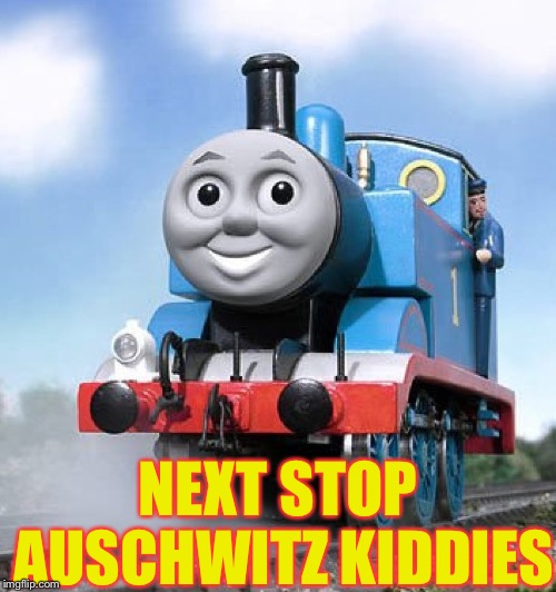 Thomas train anal | NEXT STOP AUSCHWITZ KIDDIES | image tagged in thomas train anal | made w/ Imgflip meme maker