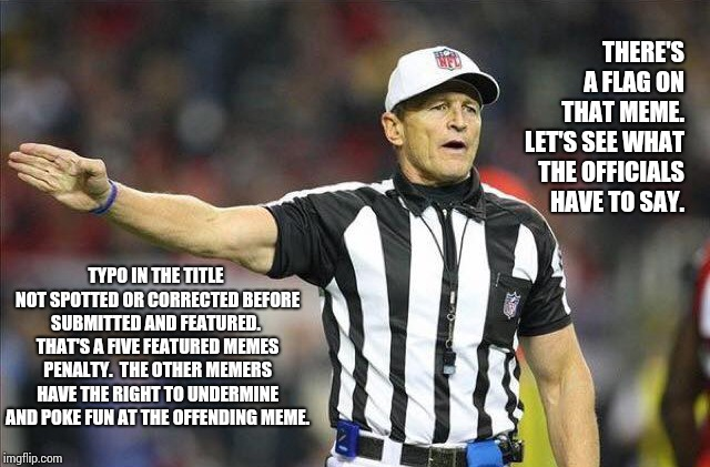 There's Been A Penalty Called On That Meme.  | THERE'S A FLAG ON THAT MEME.  LET'S SEE WHAT THE OFFICIALS HAVE TO SAY. TYPO IN THE TITLE NOT SPOTTED OR CORRECTED BEFORE SUBMITTED AND FEAT | image tagged in foul ref,funny,penalty,spell check,funny memes,rofl | made w/ Imgflip meme maker