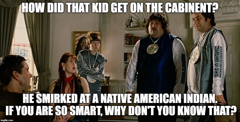 idiocracy | HOW DID THAT KID GET ON THE CABINENT? HE SMIRKED AT A NATIVE AMERICAN INDIAN. IF YOU ARE SO SMART, WHY DON'T YOU KNOW THAT? | image tagged in idiocracy | made w/ Imgflip meme maker