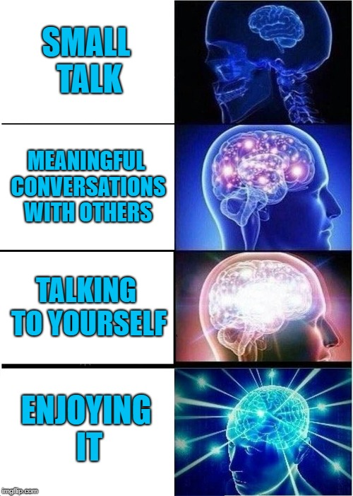 Expanding introverted brain | SMALL TALK MEANINGFUL CONVERSATIONS WITH OTHERS TALKING TO YOURSELF ENJOYING IT | image tagged in memes,expanding brain | made w/ Imgflip meme maker