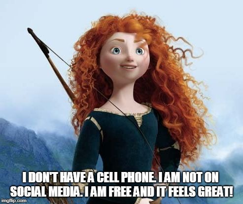 Merida Brave |  I DON'T HAVE A CELL PHONE. I AM NOT ON SOCIAL MEDIA. I AM FREE AND IT FEELS GREAT! | image tagged in memes,merida brave | made w/ Imgflip meme maker