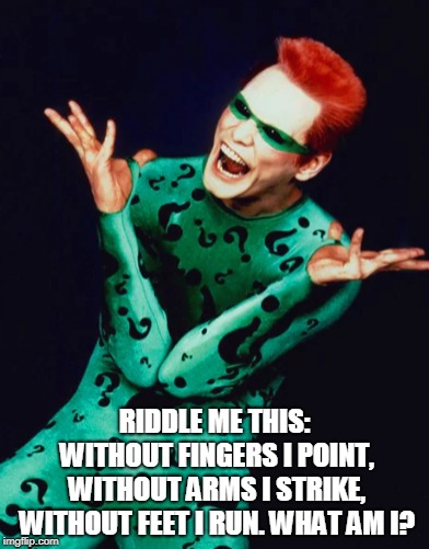 RIDDLE ME THIS: WITHOUT FINGERS I POINT, WITHOUT ARMS I STRIKE, WITHOUT FEET I RUN. WHAT AM I? | made w/ Imgflip meme maker