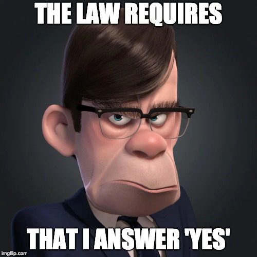 The law requires that I answer 'Yes' | THE LAW REQUIRES THAT I ANSWER 'YES' | image tagged in incredibles,law,gilbert huph,bob parr's boss,require,answer yes | made w/ Imgflip meme maker