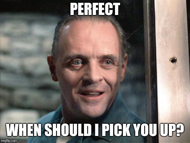 Hannibal Lecter | PERFECT WHEN SHOULD I PICK YOU UP? | image tagged in hannibal lecter | made w/ Imgflip meme maker
