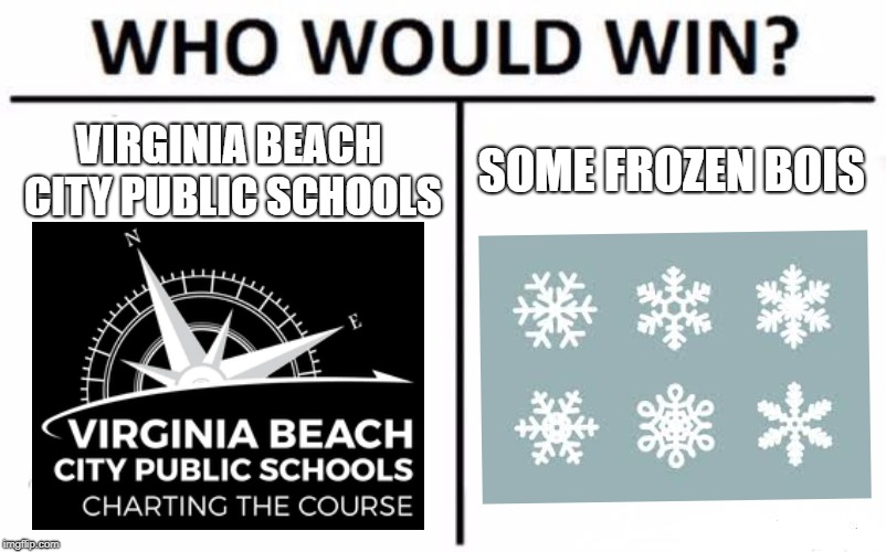 Who Would Win? | VIRGINIA BEACH CITY PUBLIC SCHOOLS SOME FROZEN BOIS | image tagged in memes,who would win | made w/ Imgflip meme maker