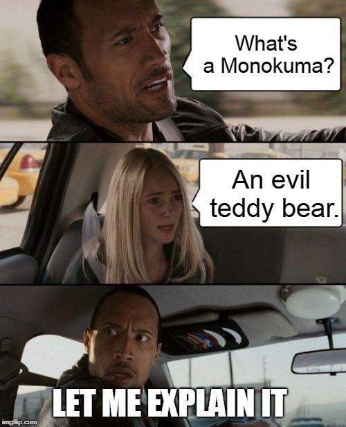 The Rock Driving | What's a Monokuma? An evil teddy bear. LET ME EXPLAIN IT | image tagged in memes,the rock driving | made w/ Imgflip meme maker