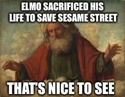 god | ELMO SACRIFICED HIS LIFE TO SAVE SESAME STREET THAT'S NICE TO SEE | image tagged in god | made w/ Imgflip meme maker