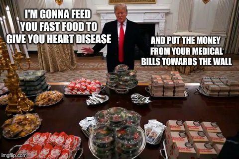 White House Fast Food Buffet | I'M GONNA FEED YOU FAST FOOD TO GIVE YOU HEART DISEASE AND PUT THE MONEY FROM YOUR MEDICAL BILLS TOWARDS THE WALL | image tagged in funny memes,donald trump,president trump,mcdonalds,fast food | made w/ Imgflip meme maker