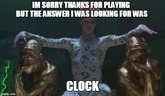 IM SORRY THANKS FOR PLAYING BUT THE ANSWER I WAS LOOKING FOR WAS CLOCK | made w/ Imgflip meme maker