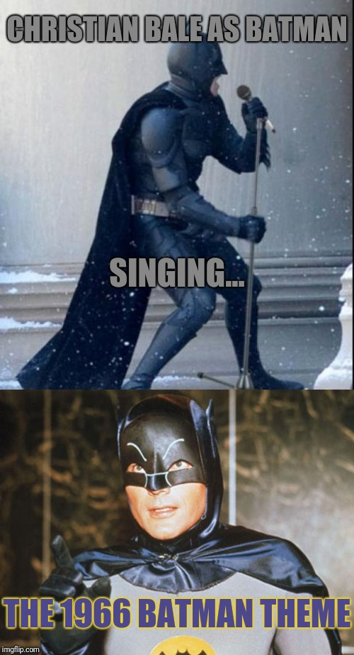 What the world needs now is not love, it's | CHRISTIAN BALE AS BATMAN THE 1966 BATMAN THEME SINGING... | image tagged in singing batman,batman-adam west,lame,christian bale,think about it | made w/ Imgflip meme maker