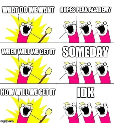 What Do We Want 3 | WHAT DO WE WANT HOPES PEAK ACADEMY WHEN WILL WE GET IT SOMEDAY HOW WILL WE GET IT IDK | image tagged in memes,what do we want 3 | made w/ Imgflip meme maker