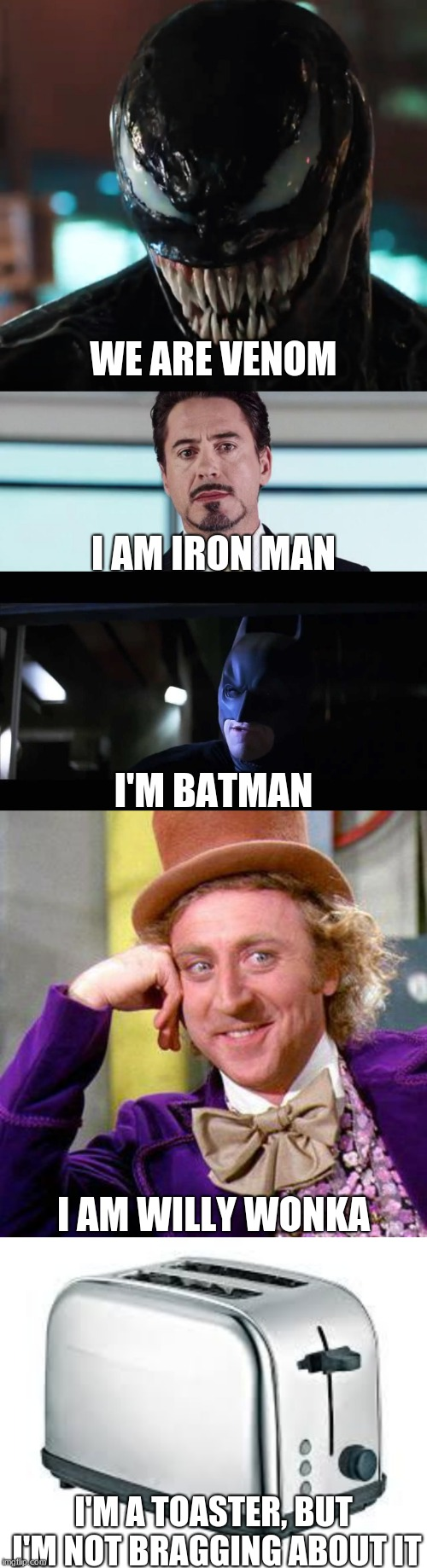 WE ARE VENOM I'M A TOASTER, BUT I'M NOT BRAGGING ABOUT IT I AM IRON MAN I'M BATMAN I AM WILLY WONKA | image tagged in willy wonka blank,toaster,the truth is i am iron man,i am batman,venom | made w/ Imgflip meme maker