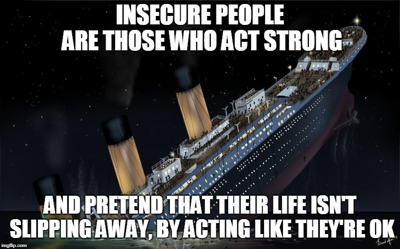 Sinking Ship | INSECURE PEOPLE ARE THOSE WHO ACT STRONG AND PRETEND THAT THEIR LIFE ISN'T SLIPPING AWAY, BY ACTING LIKE THEY'RE OK | image tagged in sinking ship | made w/ Imgflip meme maker